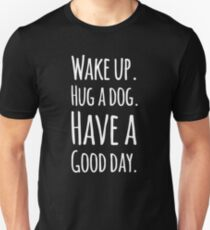 Wake up hug a dog have a good day Unisex T-Shirt