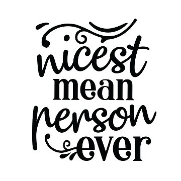 Nicest, mean person ever, hilarious quote, humorous saying, unique person, special friend by byzmo
