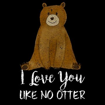 Cute Bear I Love You Like No Otter Funny by perfectpresents