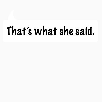 That's what she said. by Selador