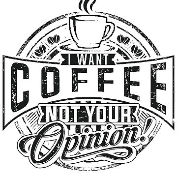 I want coffee, not your opinion by PM-TShirts