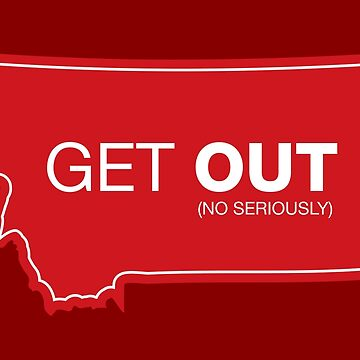 Montana Get Out (No Seriously) by DOODL