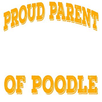 Yellowish Perfect Gift For Dog Breed Poodle Lover T-shirt Design Proud Parent Of A Poodle  by Customdesign200
