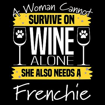 French Bulldog Design Womens - A Woman Cannot Survive On Wine Alone She Also Needs A Frenchie by kudostees