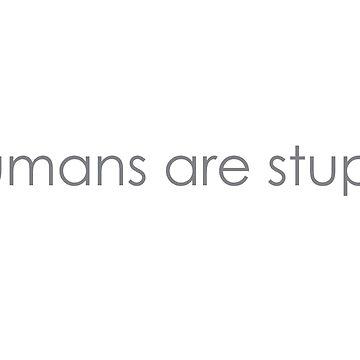 humans are stupid by picklejarnz