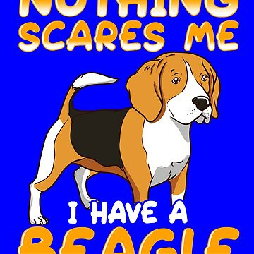 Nothing Scares Me I Have A Beagle by fantasticdesign