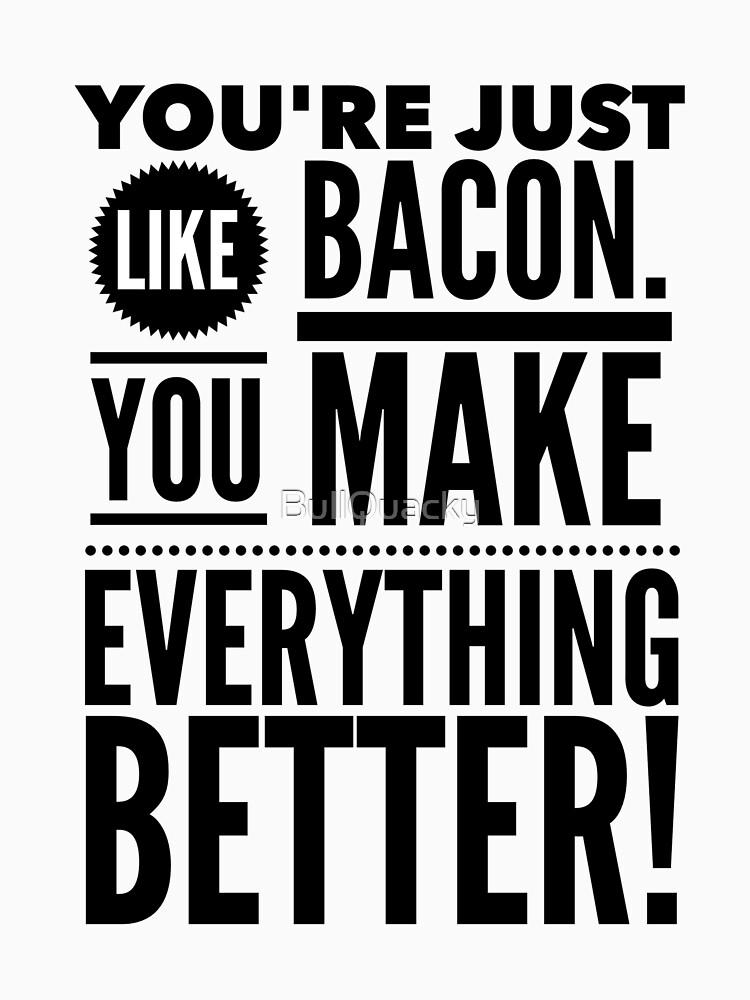 You're just Like Bacon. You Make Everything Better - Funny Humor Saying Quote by BullQuacky