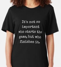 It's not so important who starts the game, but who finishes it (John Wooden) Slim Fit T-Shirt