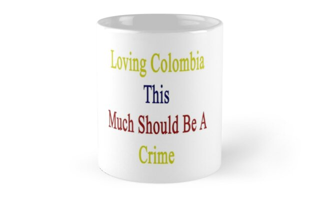 Loving Colombia This Much Should Be A Crime  by supernova23