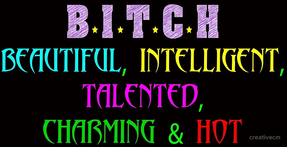 Bitch beautiful intelligent talented charming and hot by creativecm