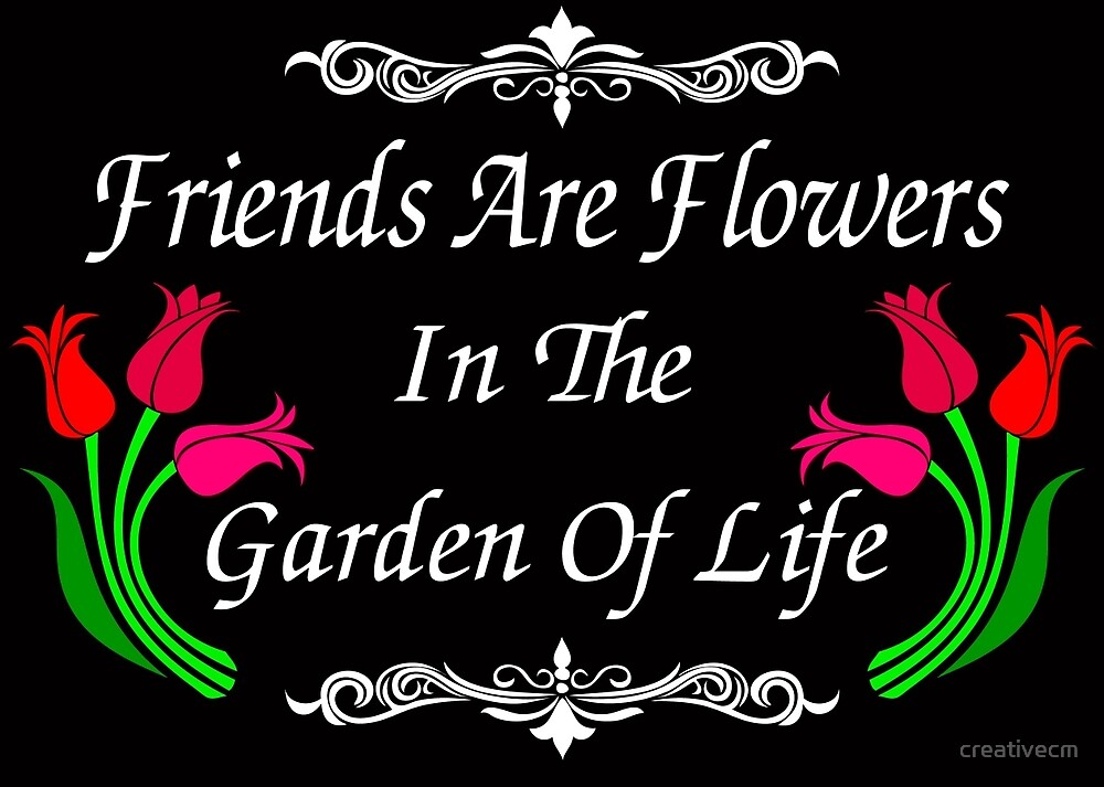 Friends are flowers in the garden of life by creativecm