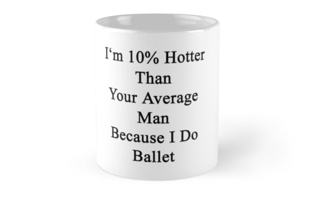 I'm 10% Hotter Than Your Average Man Because I Do Ballet  by supernova23