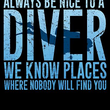 Always be nice to a diver we know places where nobody will find you - Scuba diving by alexmichel