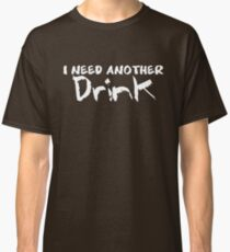 I NEED ANOTHER Drink Classic T-Shirt