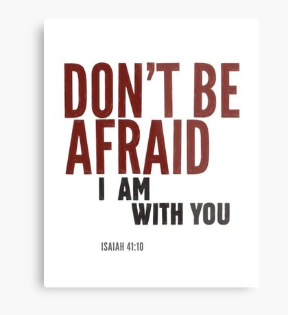 Don't be afraid, I am with you. Isaiah 41:10 Metal Print