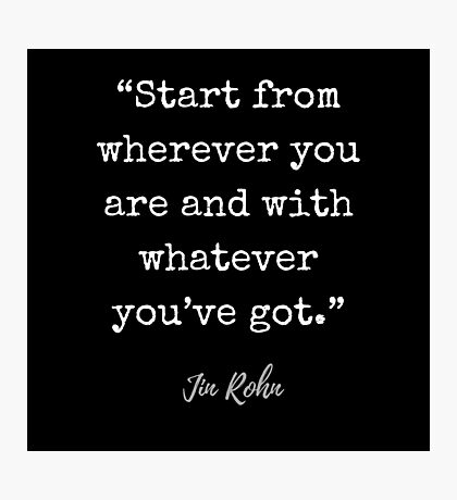 Jim Rohn Quote: Start from wherever you are and with whatever you've got. Photographic Print