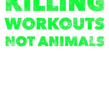 Killing Workouts Not Animals - Funny Vegan Workout Exercise Gym Quote - Animal Rights Lover Saying by BullQuacky