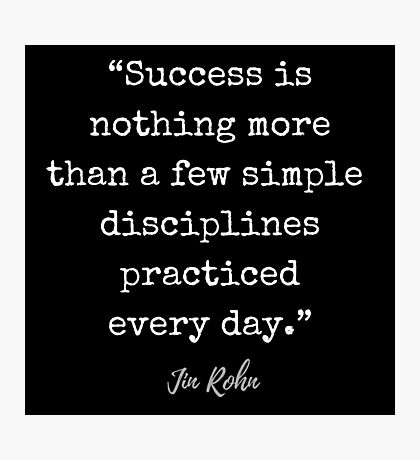 Jim Rohn Quote: Success is nothing more than a few simple disciplines practiced every day. Photographic Print
