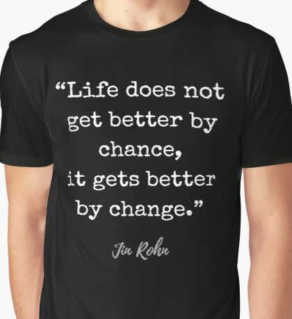 Jim Rohn Quote: Life does not get better by chance, it gets better by change Graphic T-Shirt