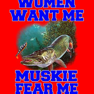 Women Want Me Muskie Fear Me Fishing by fantasticdesign