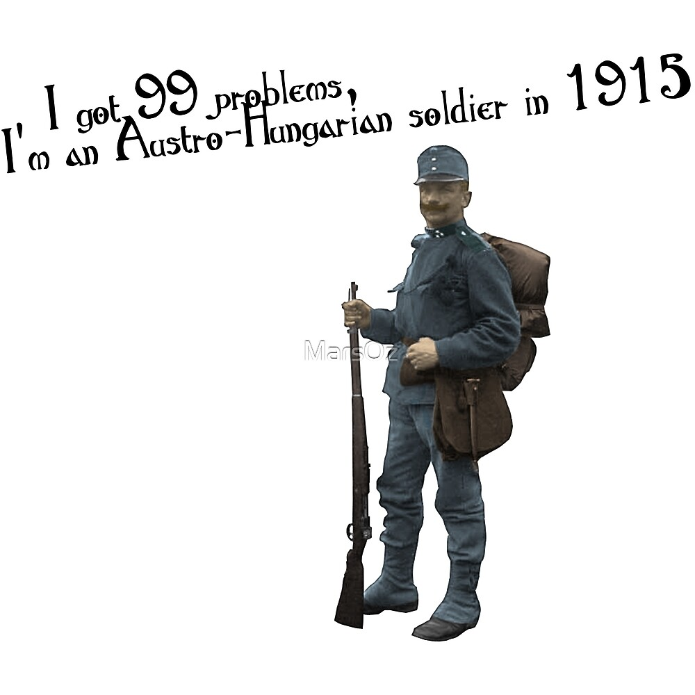 I got 99 problems, I'm an Austro-Hungarian soldier in 1915 by MarsOz