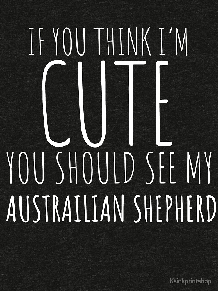 Wenn Sie denken, dass ich nette australische Schäferhund-Geschenke bin? von Ksinkprintshop