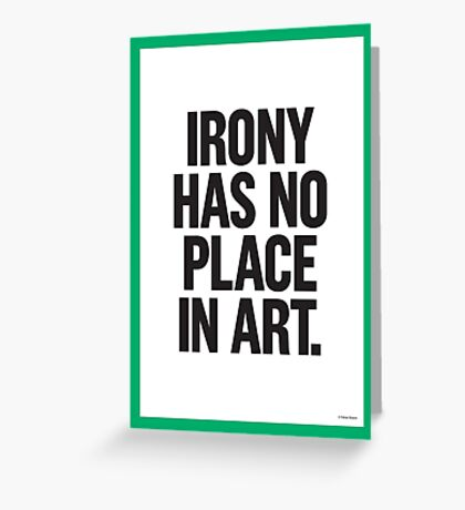 IRONY HAS NO PLACE IN ART Greeting Card