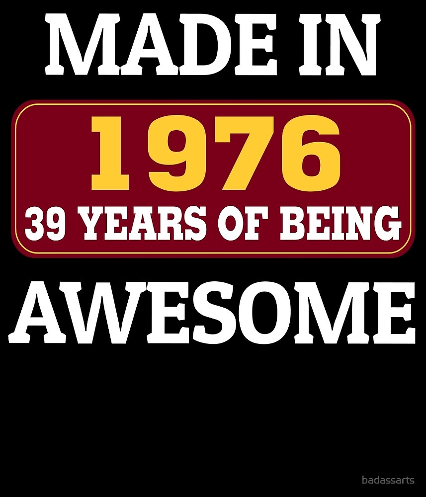 MADE IN 1976 39 YEARS OF BEING AWESOME by badassarts