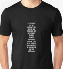 It s better to get the nutrients for healthy skin from food not supplements Salmon walnuts blueberries spinach lots of my favorite foods happen to be amazing for skin too Unisex T-Shirt