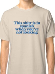 This shirt is in spanish when you're not looking Classic T-Shirt