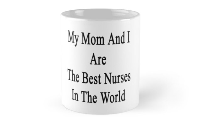 My Mom And I Are The Best Nurses In The World  by supernova23