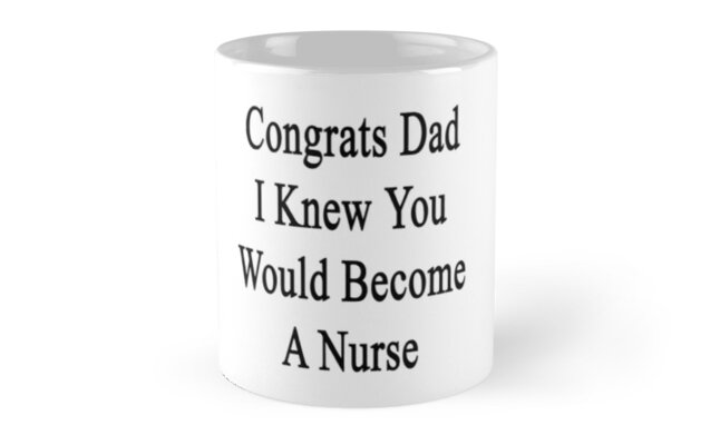 Congrats Dad I Knew You Would Become A Nurse  by supernova23