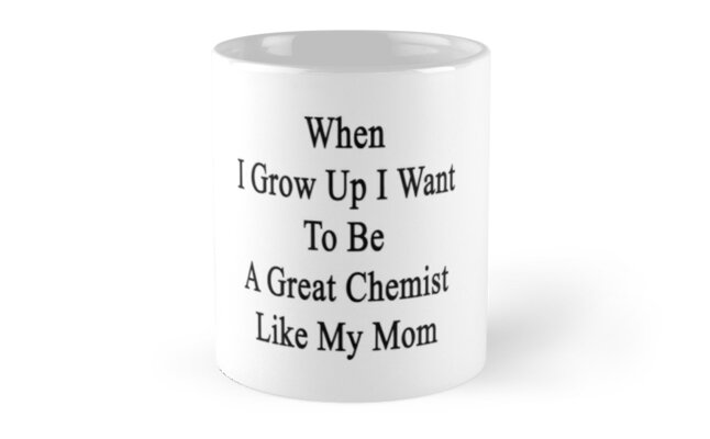 When I Grow Up I Want To Be A Great Chemist Like My Mom  by supernova23