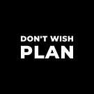 Don't Wish, Plan by inspire-gifts