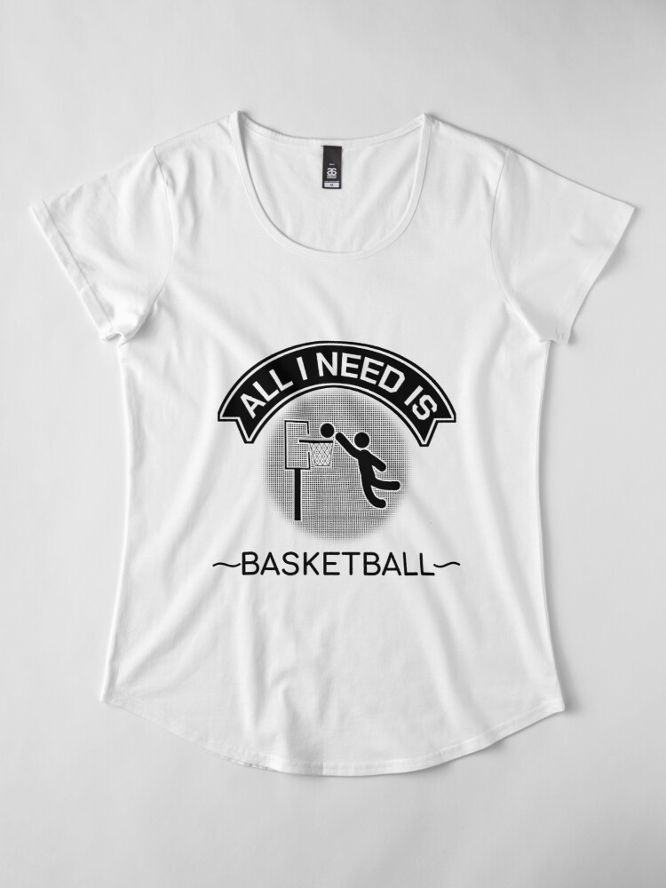 Alternate view of All I Need Is Basketball Dunking Sportsmen Gift Premium Scoop T-Shirt