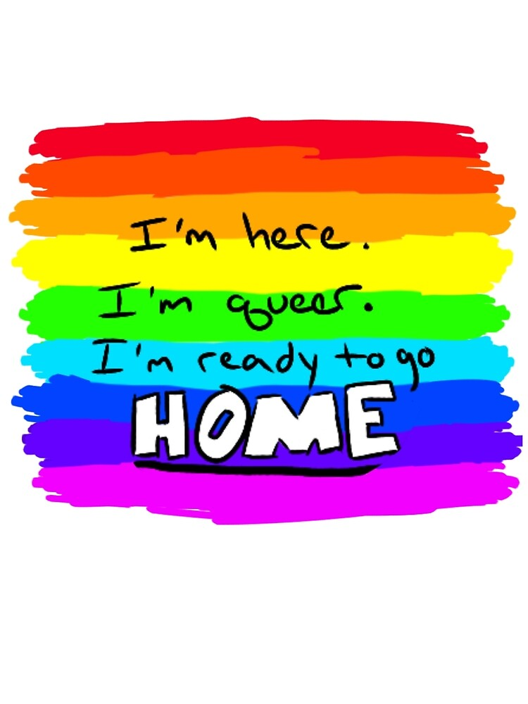 I'm Here, I'm Queer, I'm Ready to Go Home by PrismBtown