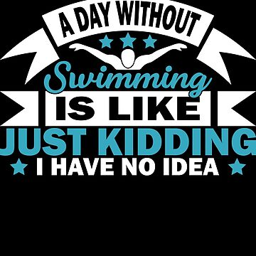 A Day Without Swimming Is Like T Shirt by Limeva