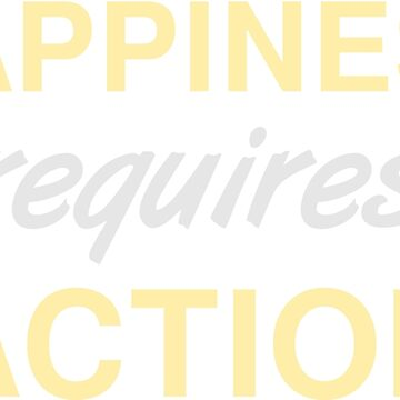 Happiness Requires Action - Self Improvement Design by geeksta