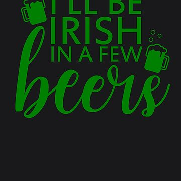 I'll Be Irish In A Few Beers Art | Saint Patricks Day Art by melsens