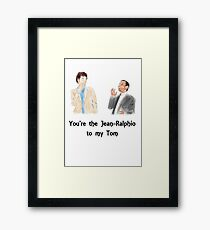 You're the Jean-Ralphio to my Tom Framed Print