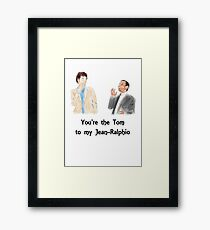 You're the Tom to my Jean-Ralphio Framed Print