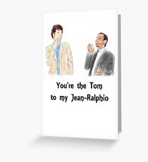 You're the Tom to my Jean-Ralphio Greeting Card