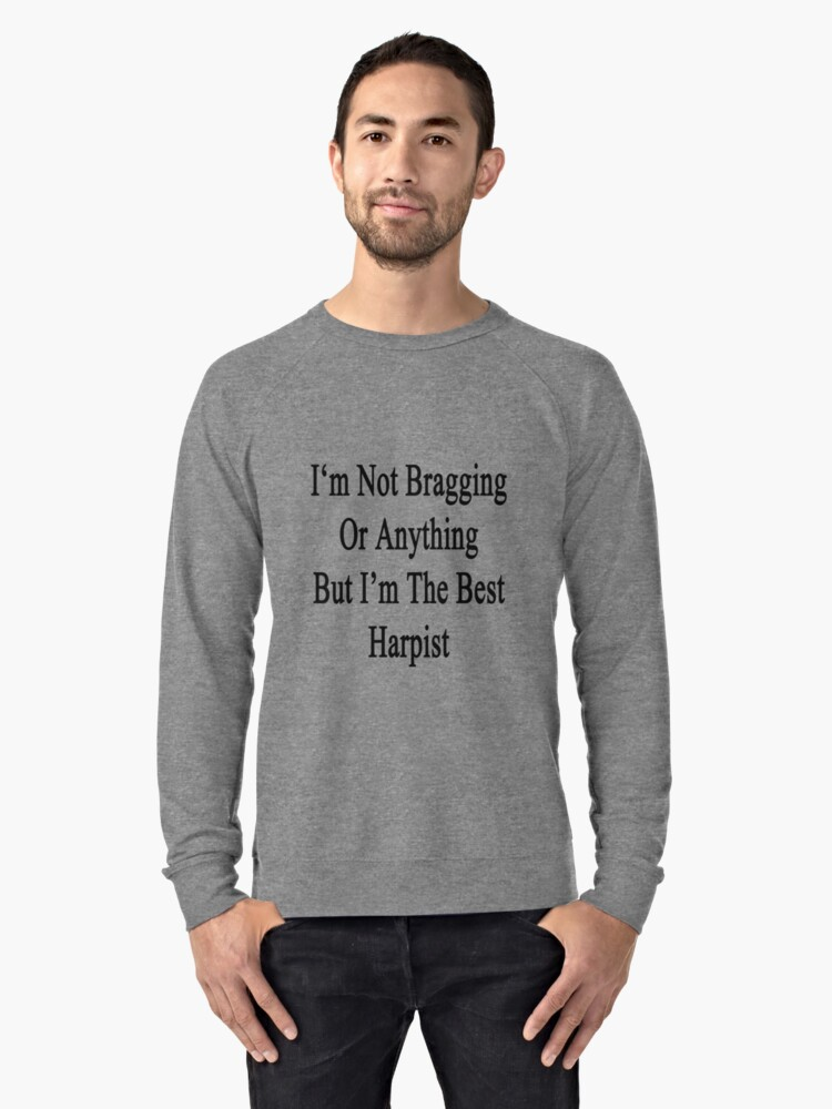 I'm Not Bragging Or Anything But I'm The Best Harpist  Lightweight Sweatshirt Front