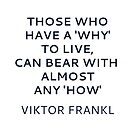 Viktor Frankl Quote - Those who have a 'why' to live, can bear with almost any 'how'  by IdeasForArtists
