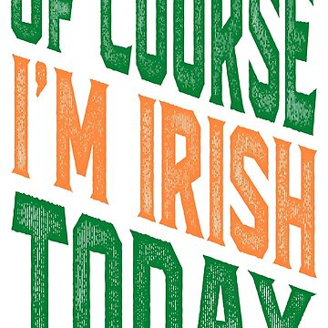 OF COURSE I'M IRISH TODAY by alececonello