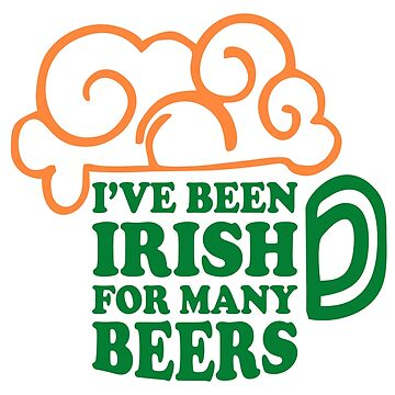 I'VE BEEN IRISH FOR MANY BEERS by alececonello