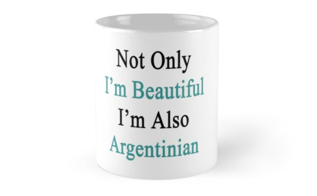 Not Only I'm Beautiful I'm Also Argentinian  by supernova23