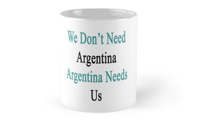 We Don't Need Argentina Argentina Needs Us  by supernova23