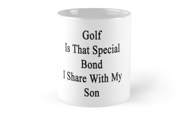 Golf Is That Special Bond I Share With My Son  by supernova23