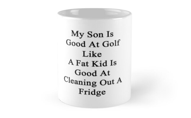 My Son Is Good At Golf Like A Fat Kid Is Good At Cleaning Out A Fridge  by supernova23
